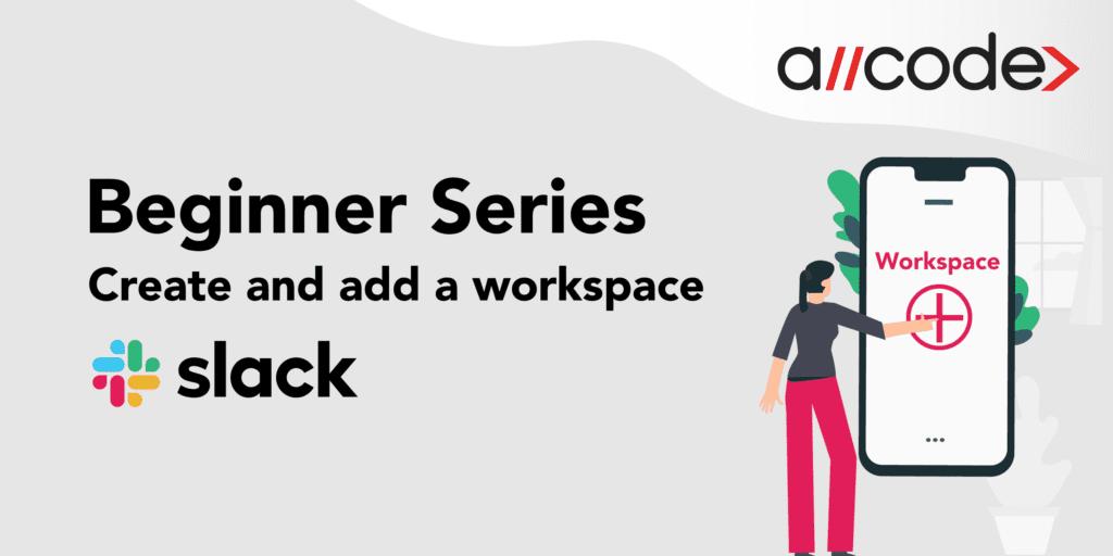 Beginner Series: Create and add a Worskspace in Slack